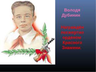 Награждён посмертно орденом Красного Знамени. Володя Дубинин