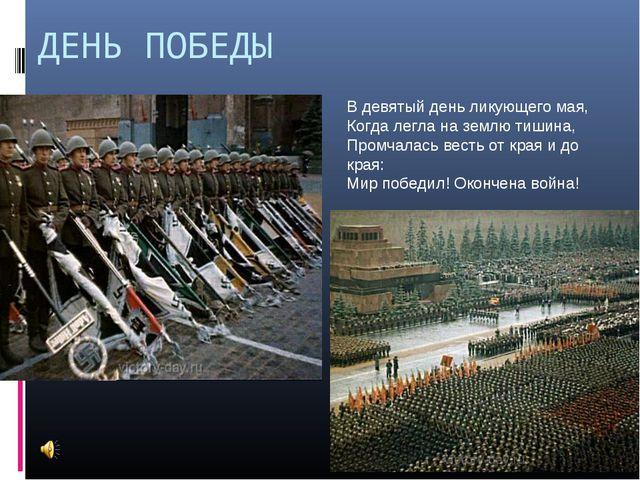 ДЕНЬ ПОБЕДЫ В девятый день ликующего мая, Когда легла на землю тишина, Промча...