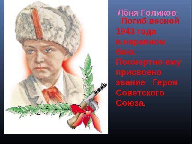 Погиб весной 1943 года внеравном бою. Посмертно ему присвоено звание Героя...