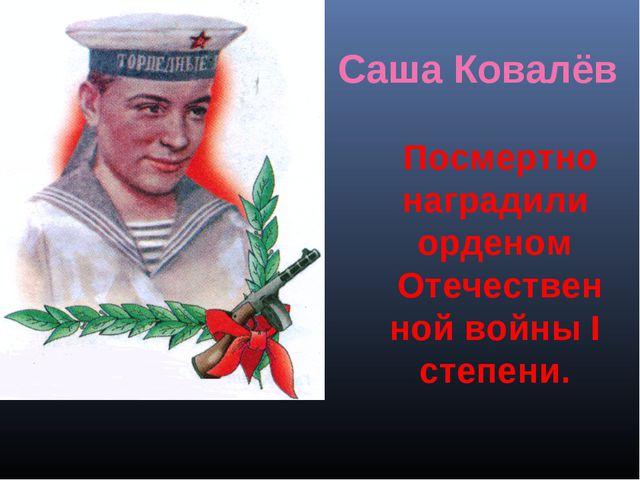 Посмертно наградили орденом Отечественной войны I степени. Саша Ковалёв