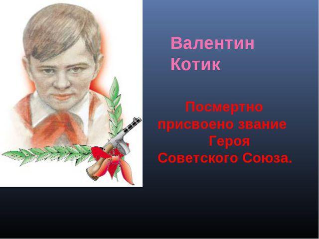Посмертно присвоено звание Героя Советского Союза. Валентин Котик