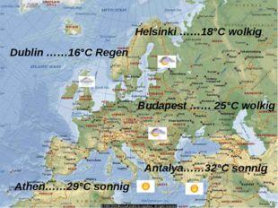 Antalya……32°C sonnig Athen……29°C sonnig Budapest …… 25°C wolkig Dublin ……16°C