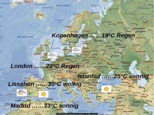 Istanbul ……25°C sonnig Kopenhagen ……19°C Regen Lissabon ……30°C wolkig London