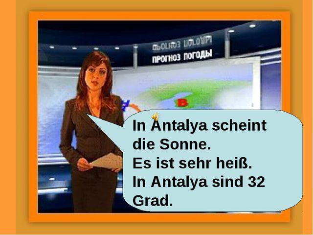 In Antalya scheint die Sonne. Es ist sehr heiß. In Antalya sind 32 Grad.