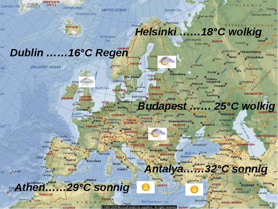 Antalya……32°C sonnig Athen……29°C sonnig Budapest …… 25°C wolkig Dublin ……16°C...