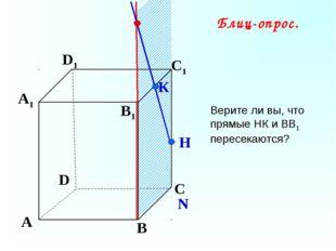 А В С D А1 D1 С1 B1 N К Н Блиц-опрос. Верите ли вы, что прямые НК и ВВ1 перес