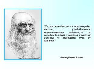"""""""Те, кто влюбляются в практику без теории, уподобляются мореплавателю, садяще"""