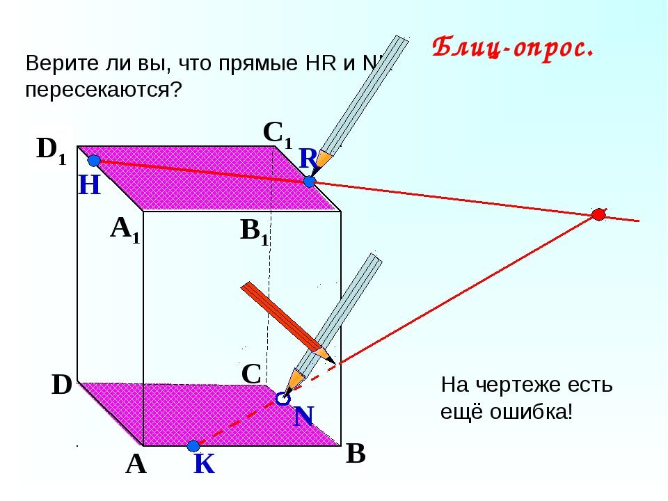 А В С D А1 D1 С1 B1 Верите ли вы, что прямые НR и NK пересекаются? N Н К Блиц...