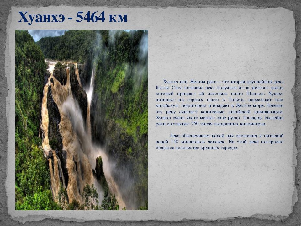 Хуанхэ - 5464 км Хуанхэ или Желтая река – это вторая крупнейшая река Китая. С...