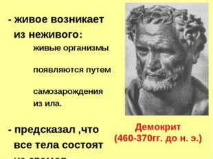 Демокрит (460-370гг. до н. э.) - живое возникает из неживого: живые организмы