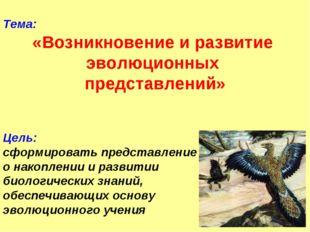 Тема: «Возникновение и развитие эволюционных представлений» Цель: сформироват