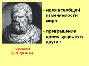Гераклит (5 в. до н. э.) - идея всеобщей изменяемости мира - превращение одни