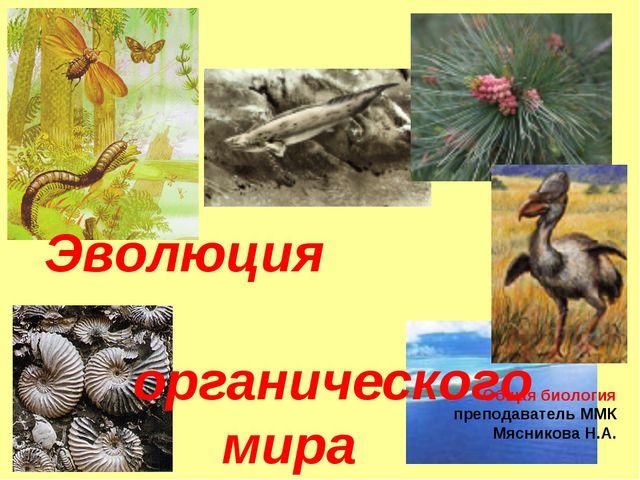 Эволюция органического мира Общая биология преподаватель ММК Мясникова Н.А.