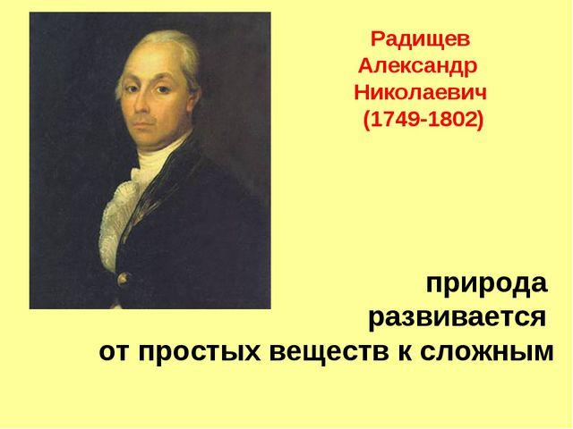 природа развивается от простых веществ к сложным Радищев Александр Николаеви...