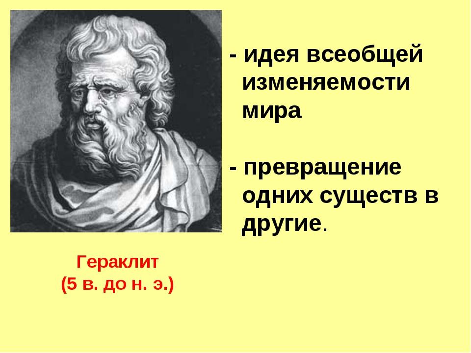 Гераклит (5 в. до н. э.) - идея всеобщей изменяемости мира - превращение одни...