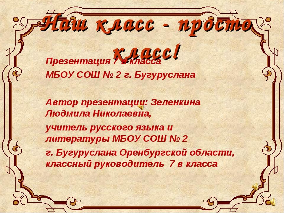 Наш класс - просто класс! Презентация 7 в класса МБОУ СОШ № 2 г. Бугуруслана...