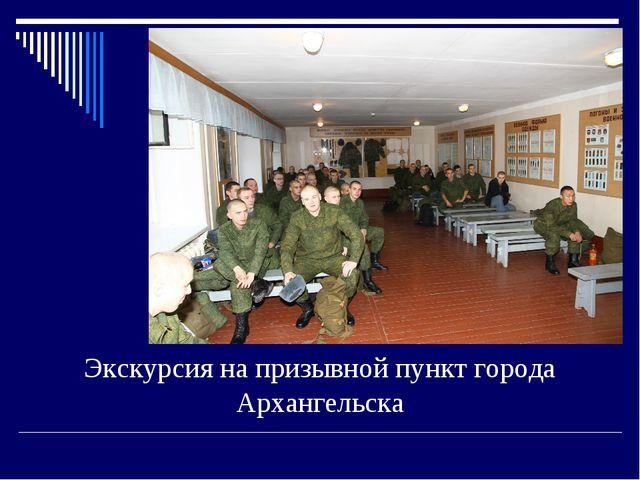 Экскурсия на призывной пункт города Архангельска