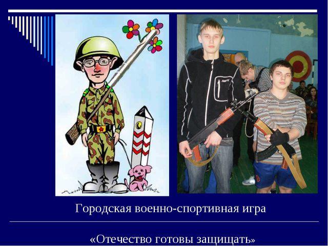Городская военно-спортивная игра «Отечество готовы защищать»