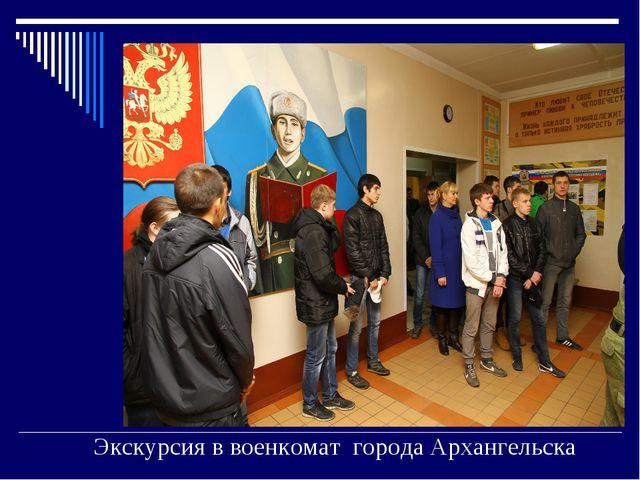 Экскурсия в военкомат города Архангельска