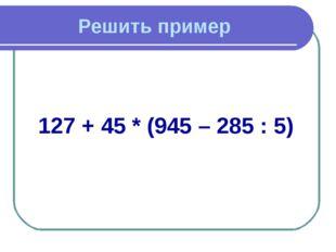 Решить пример 127 + 45 * (945 – 285 : 5)