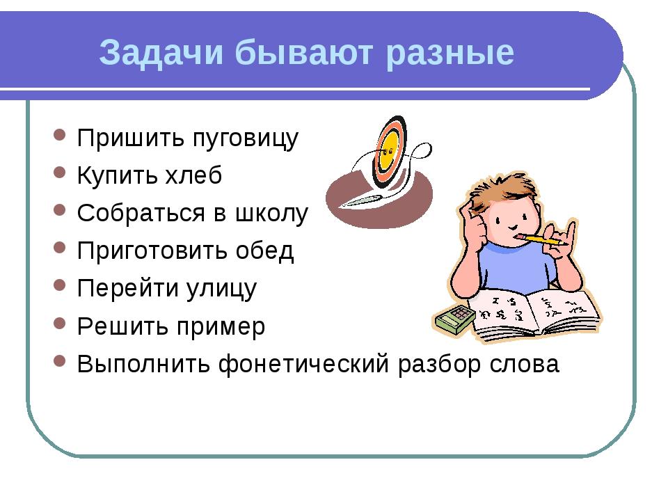 Задачи бывают разные Пришить пуговицу Купить хлеб Собраться в школу Приготови...