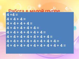 Работа в малой группе Карточка «Помогайка» 4 +4= 4 + 4 + 4 = 4 + 4 + 4 + 4 =