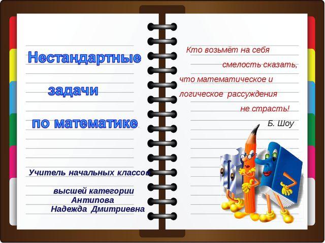 Учитель начальных классов высшей категории Антипова Надежда Дмитриевна Кто во...
