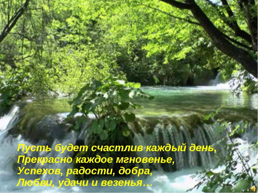 Пусть будет счастлив каждый день, Прекрасно каждое мгновенье, Успехов, радос...