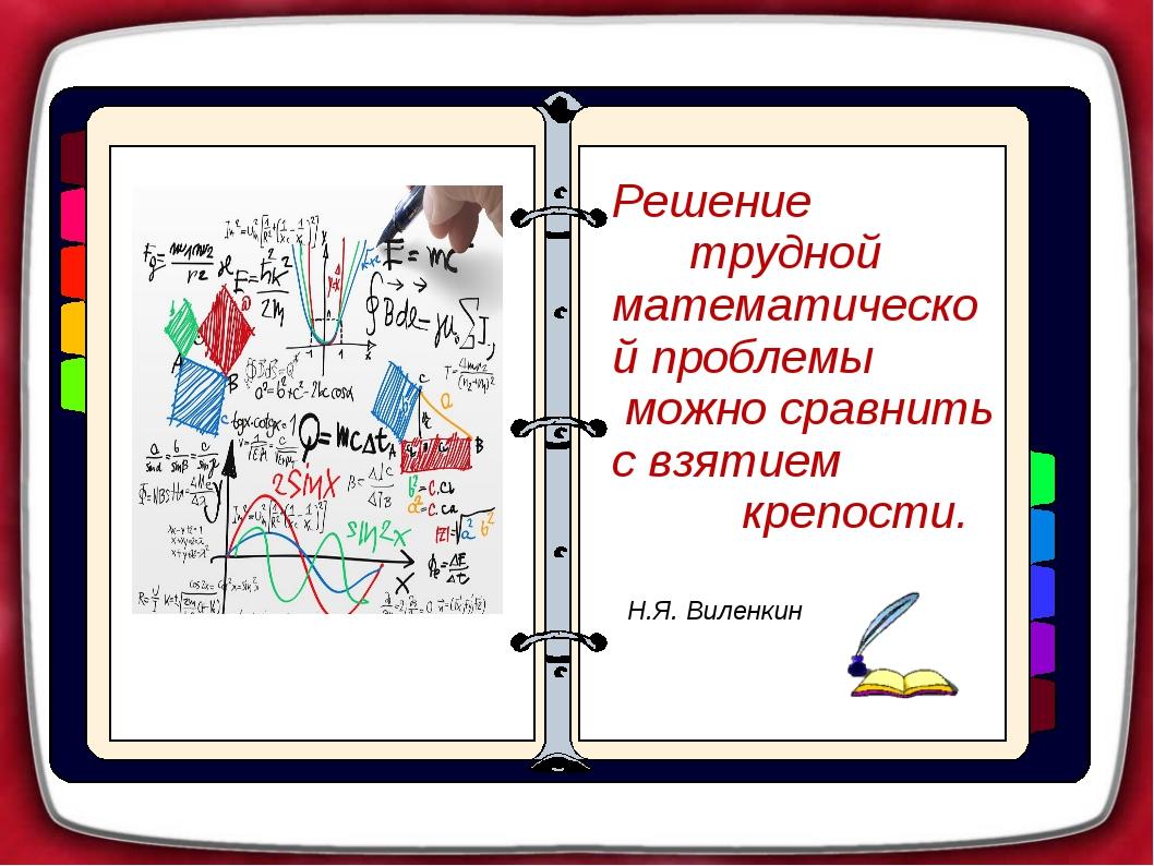 Решение трудной математической проблемы можно сравнить с взятием крепости. Н...