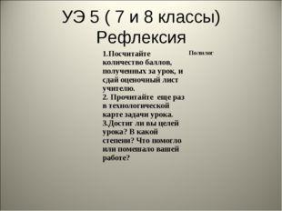 УЭ 5 ( 7 и 8 классы) Рефлексия 1.Посчитайте количество баллов, полученных за