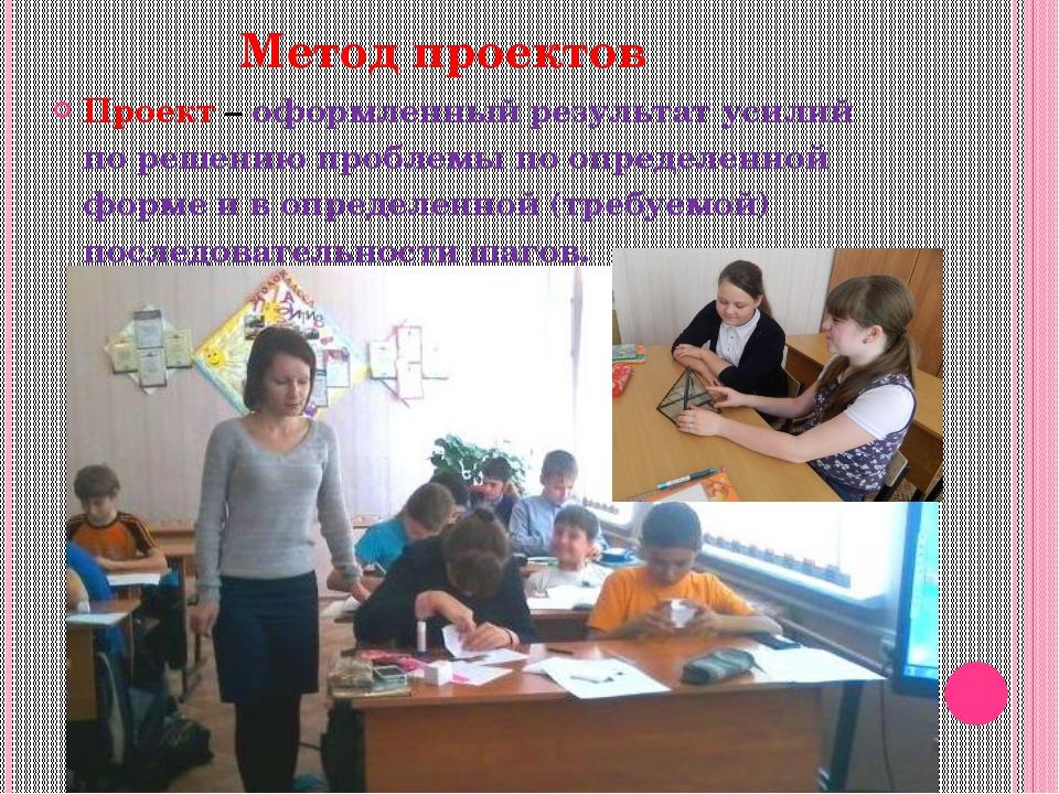 Метод проектов Проект – оформленный результат усилий по решению проблемы по...