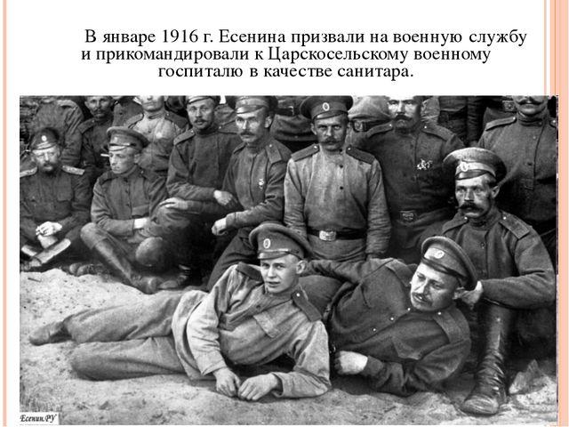 В январе 1916 г. Есенина призвали на военную службу и прикомандировали к Ца...
