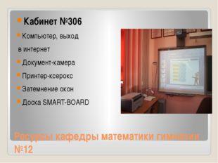 Ресурсы кафедры математики гимназии №12 Кабинет №306 Компьютер, выход в интер