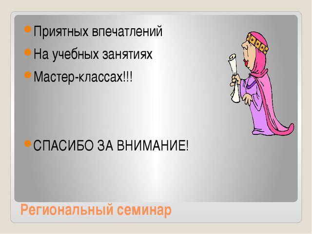 Региональный семинар Приятных впечатлений На учебных занятиях Мастер-классах!...