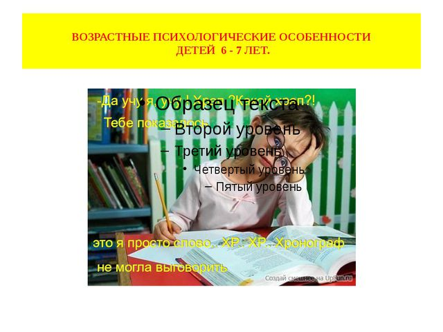 ВОЗРАСТНЫЕ ПСИХОЛОГИЧЕСКИЕ ОСОБЕННОСТИ ДЕТЕЙ 6 - 7 ЛЕТ.