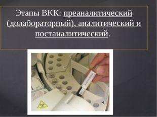 Этапы ВКК: преаналитический (долабораторный), аналитический и постаналитическ