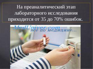 На преаналитический этап лабораторного исследования приходится от 35 до 70% о