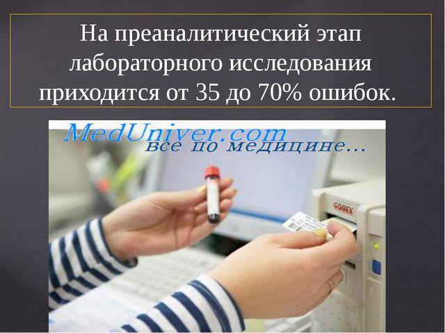 На преаналитический этап лабораторного исследования приходится от 35 до 70% о...