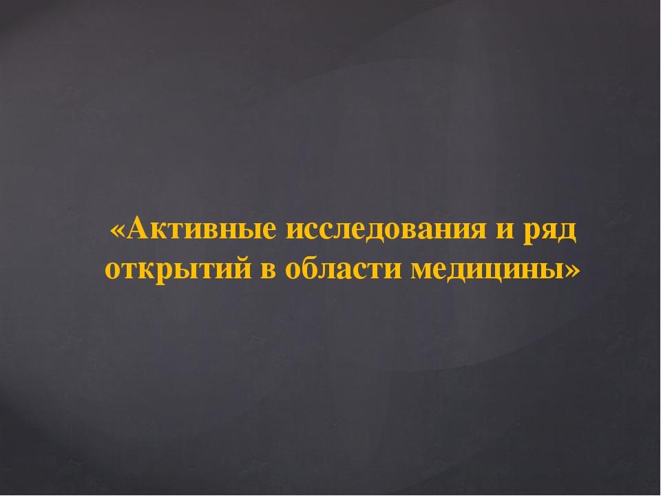 «Активные исследования и ряд открытий в области медицины»