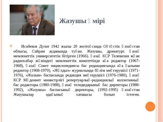 Жазушы өмірі Исабеков Дулат 1942 жылы 20 желтоқсанда Оңтүстік Қазақстан облы...