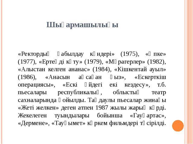 Шығармашылығы «Ректордың қабылдау күндері» (1975), «Әпке» (1977), «Ертеңді к...