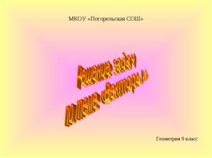 Геометрия 9 класс МКОУ «Погорельская СОШ»