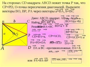 Дано: ABCD- квадрат. АВ=а, АС=b Найти: ВО, ВР, РА Решение: На сторонах СD ква