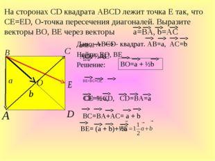 Дано: ABCD- квадрат. АВ=а, АС=b Найти: ВО, ВЕ Решение: На сторонах СD квадрат