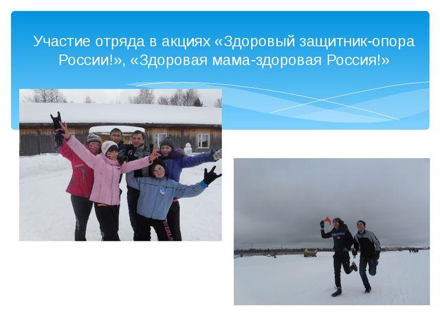 Участие отряда в акциях «Здоровый защитник-опора России!», «Здоровая мама-зд...