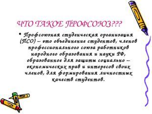 ЧТО ТАКОЕ ПРОФСОЮЗ??? Профсоюзная студенческая организация (ПСО) – это объеди