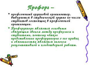 Профорг – профсоюзный групповой организатор, выбирается в студенческой группе