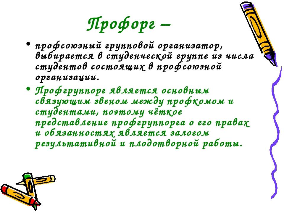 Профорг – профсоюзный групповой организатор, выбирается в студенческой группе...