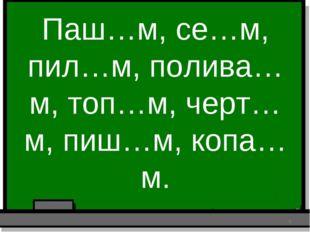 Паш…м, се…м, пил…м, полива…м, топ…м, черт…м, пиш…м, копа…м. *