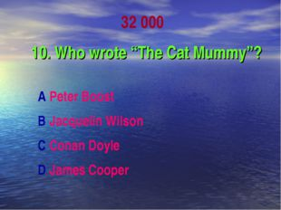 "32 000 10. Who wrote ""The Cat Mummy""? A Peter Boost B Jacquelin Wilson C Cona"